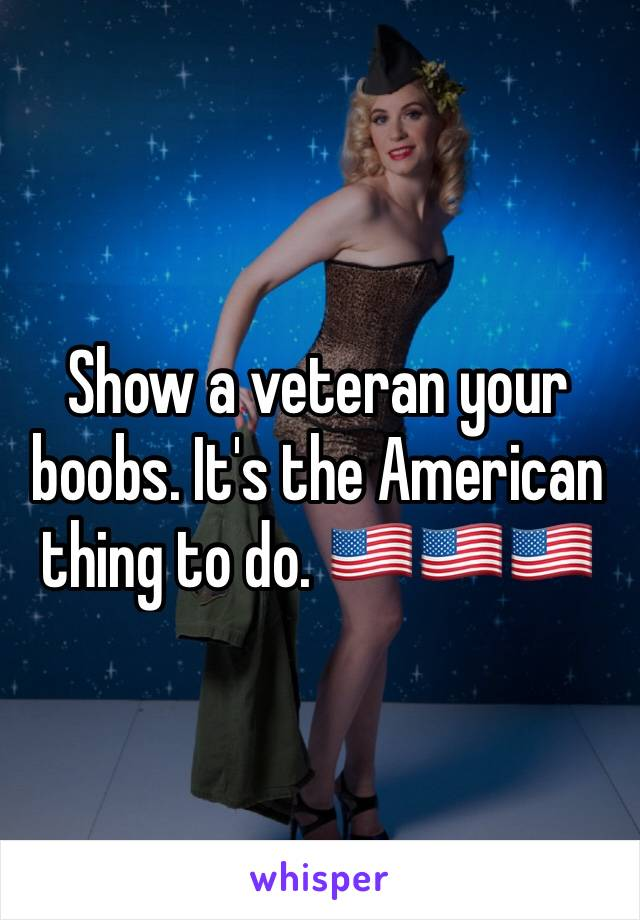 Show a veteran your boobs. It's the American thing to do. 🇺🇸🇺🇸🇺🇸