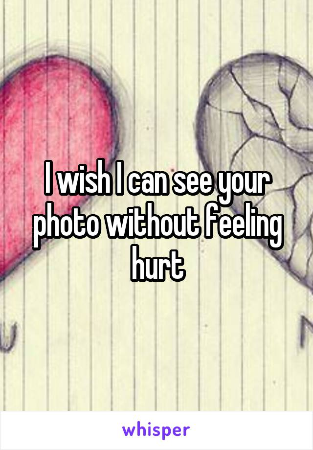 I wish I can see your photo without feeling hurt