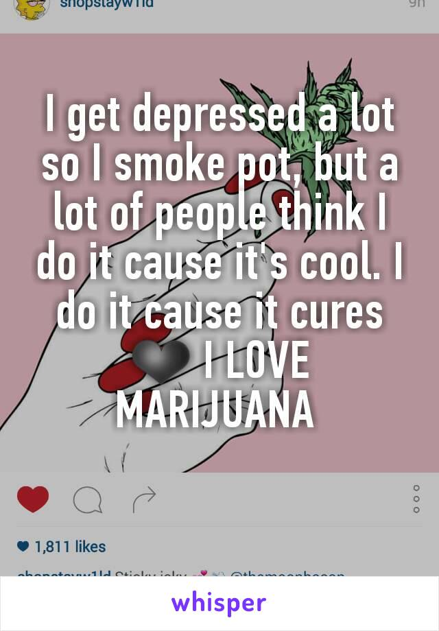 I get depressed a lot so I smoke pot, but a lot of people think I do it cause it's cool. I do it cause it cures ❤ I LOVE MARIJUANA
