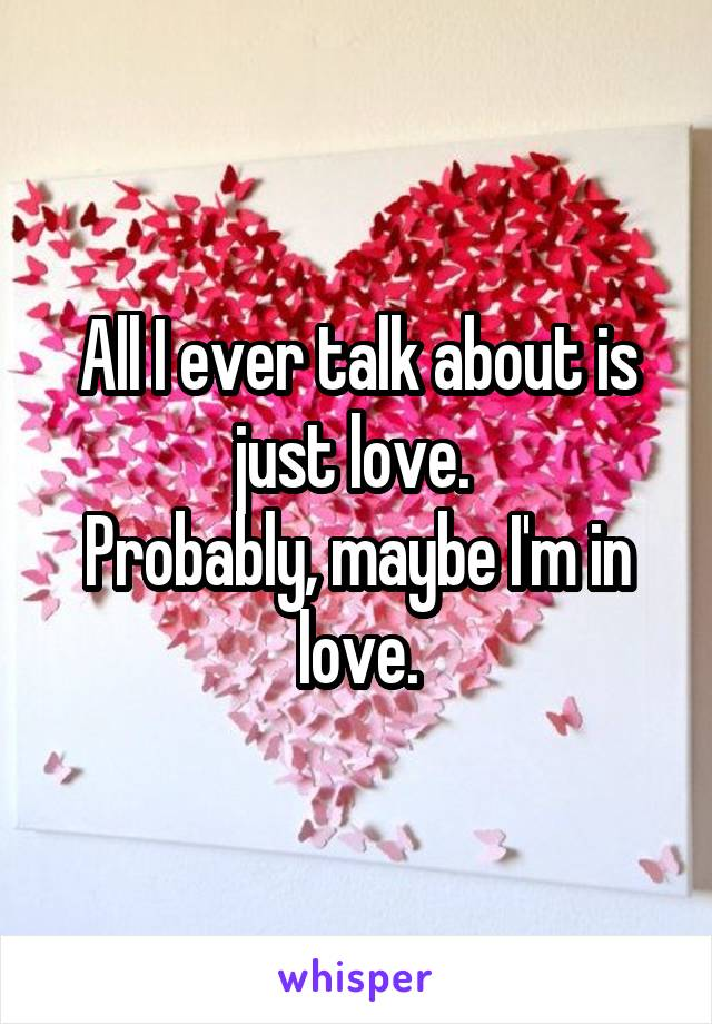 All I ever talk about is just love.  Probably, maybe I'm in love.