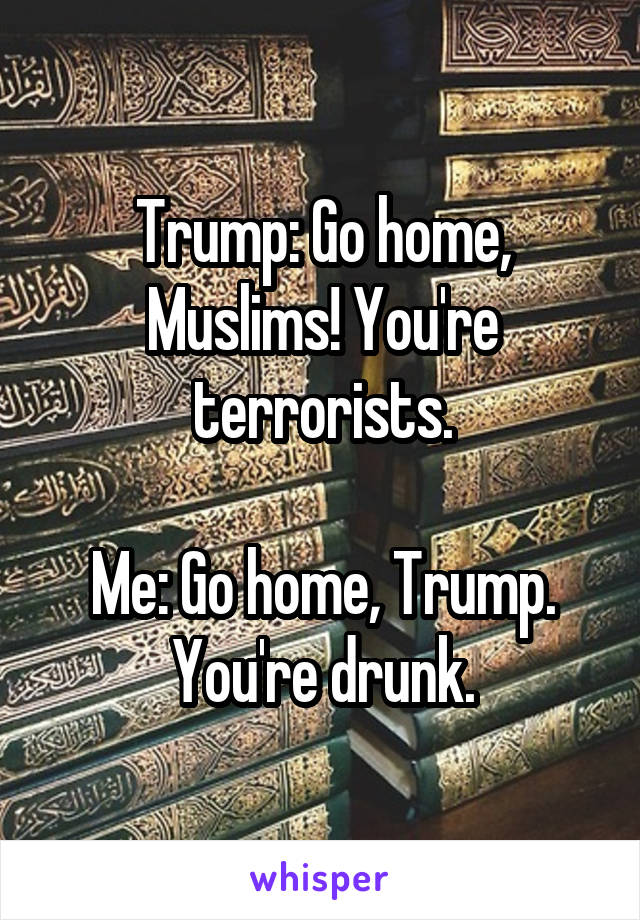 Trump: Go home, Muslims! You're terrorists.  Me: Go home, Trump. You're drunk.