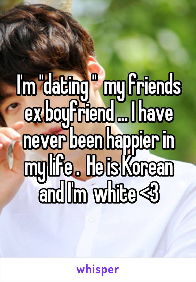 """I'm """"dating """"  my friends ex boyfriend ... I have never been happier in my life .  He is Korean and I'm  white <3"""