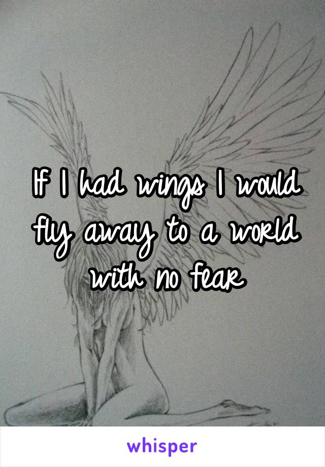 If I had wings I would fly away to a world with no fear