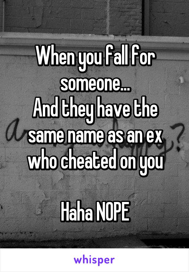 When you fall for someone... And they have the same name as an ex who cheated on you  Haha NOPE