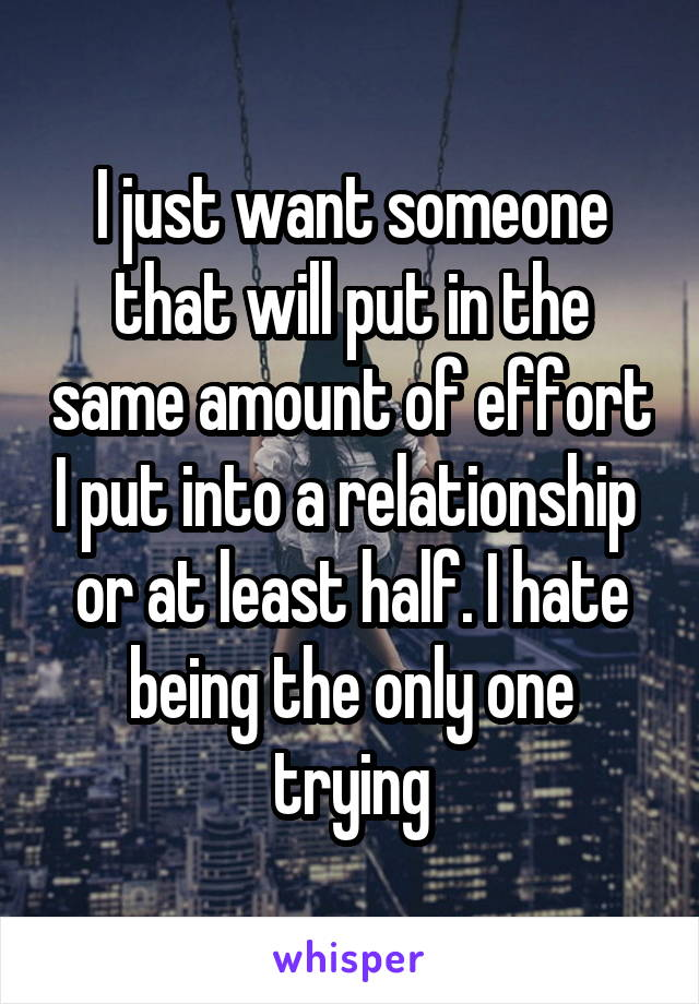 I just want someone that will put in the same amount of effort I put into a relationship  or at least half. I hate being the only one trying