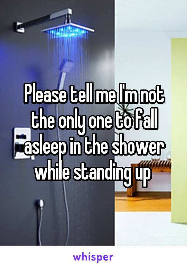 Please tell me I'm not the only one to fall asleep in the shower while standing up