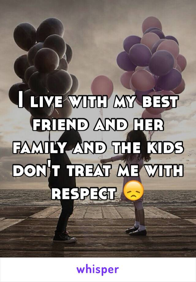 I live with my best friend and her family and the kids don't treat me with respect 😞