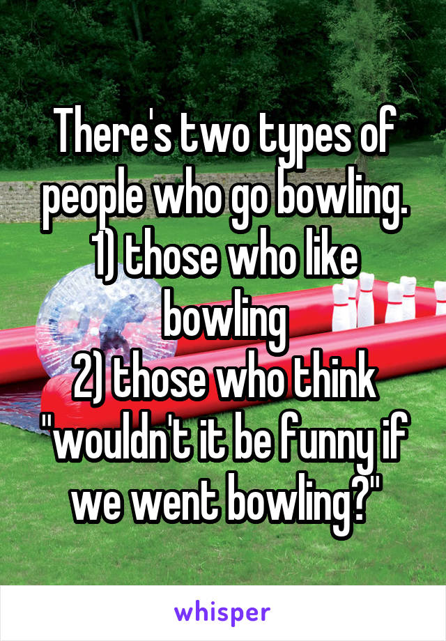 """There's two types of people who go bowling. 1) those who like bowling 2) those who think """"wouldn't it be funny if we went bowling?"""""""
