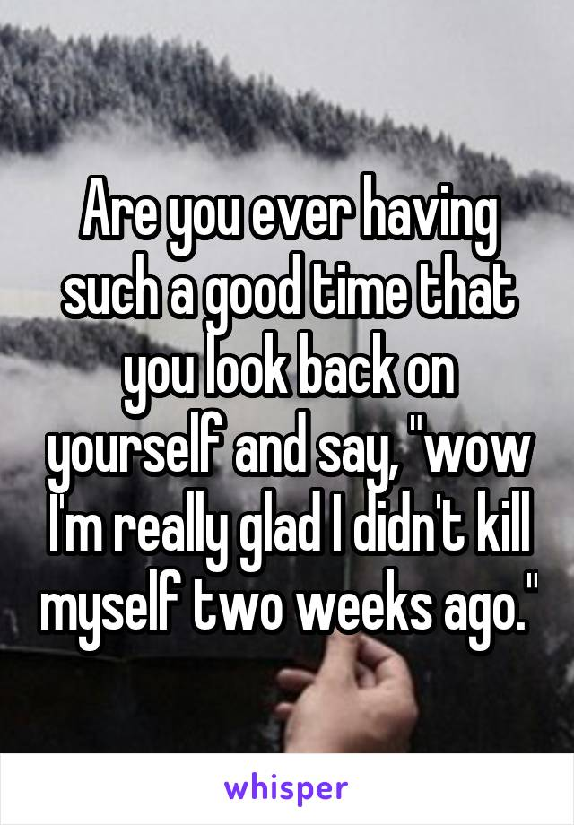 """Are you ever having such a good time that you look back on yourself and say, """"wow I'm really glad I didn't kill myself two weeks ago."""""""