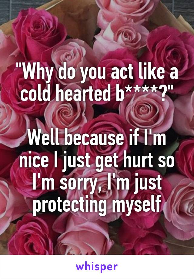 """""""Why do you act like a cold hearted b****?""""  Well because if I'm nice I just get hurt so I'm sorry, I'm just protecting myself"""
