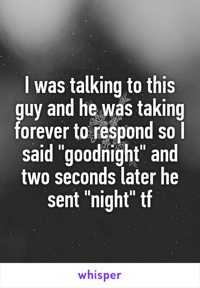 """I was talking to this guy and he was taking forever to respond so I said """"goodnight"""" and two seconds later he sent """"night"""" tf"""