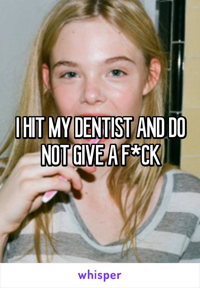 I HIT MY DENTIST AND DO NOT GIVE A F*CK