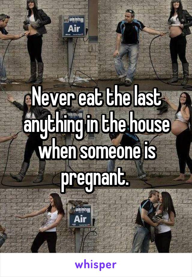 Never eat the last anything in the house when someone is pregnant.
