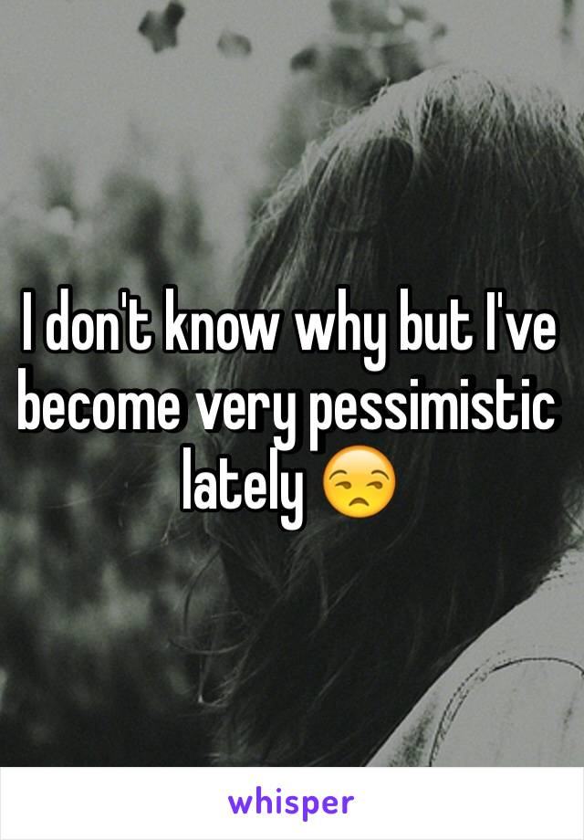 I don't know why but I've become very pessimistic lately 😒