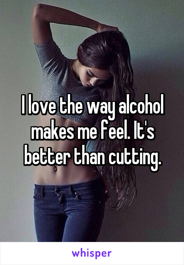 I love the way alcohol makes me feel. It's better than cutting.