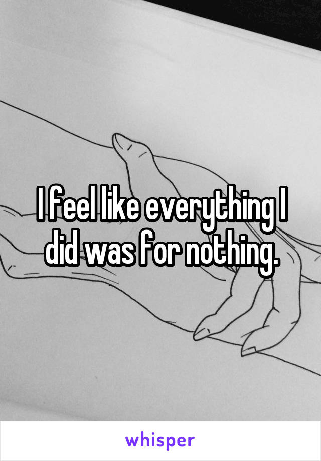 I feel like everything I did was for nothing.