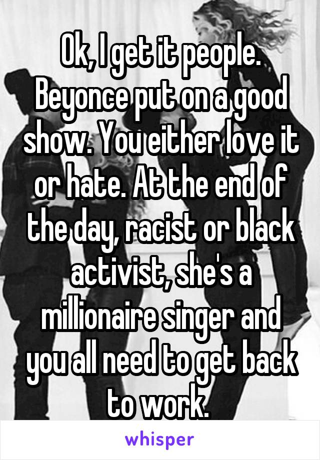 Ok, I get it people. Beyonce put on a good show. You either love it or hate. At the end of the day, racist or black activist, she's a millionaire singer and you all need to get back to work.