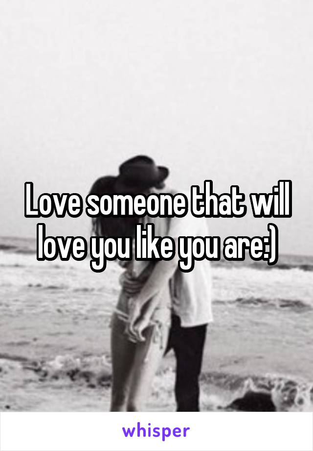 Love someone that will love you like you are:)