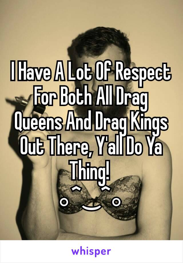 I Have A Lot Of Respect For Both All Drag Queens And Drag Kings Out There, Y'all Do Ya Thing!  。^‿^。