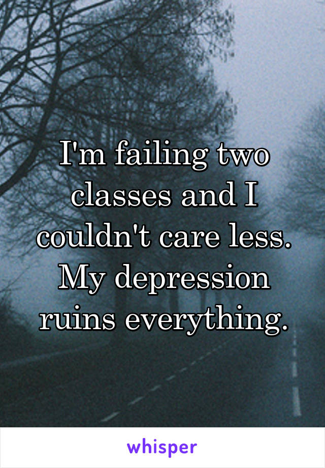 I'm failing two classes and I couldn't care less. My depression ruins everything.