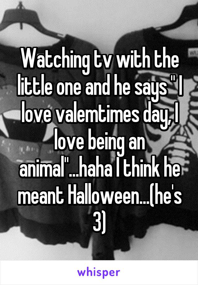 """Watching tv with the little one and he says """" I love valemtimes day, I love being an animal""""...haha I think he meant Halloween...(he's 3)"""