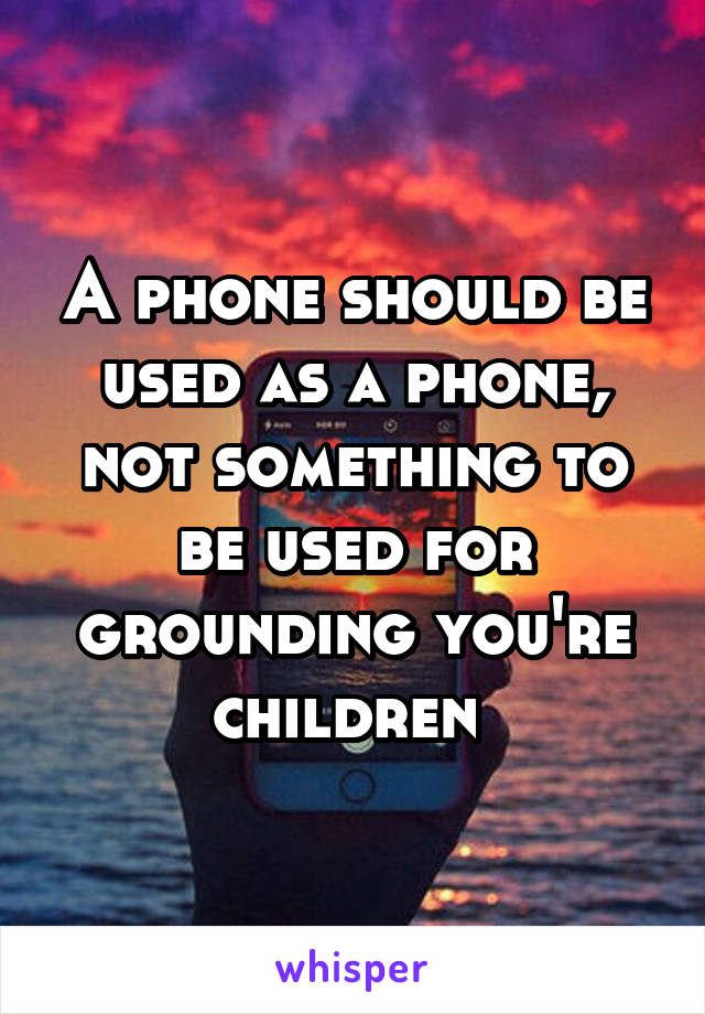 A phone should be used as a phone, not something to be used for grounding you're children