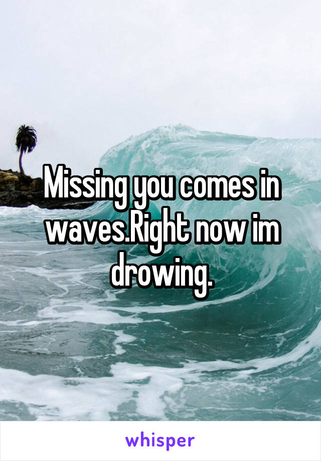 Missing you comes in waves.Right now im drowing.