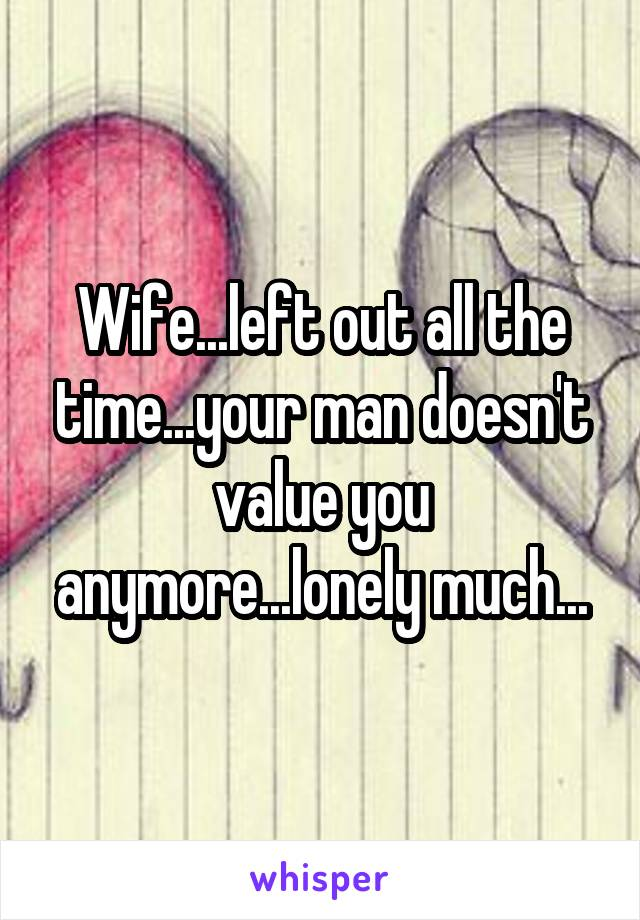 Wife...left out all the time...your man doesn't value you anymore...lonely much...