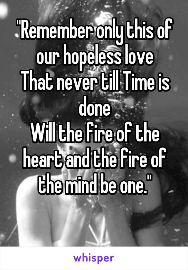 """""""Remember only this of our hopeless love That never till Time is done Will the fire of the heart and the fire of the mind be one."""""""