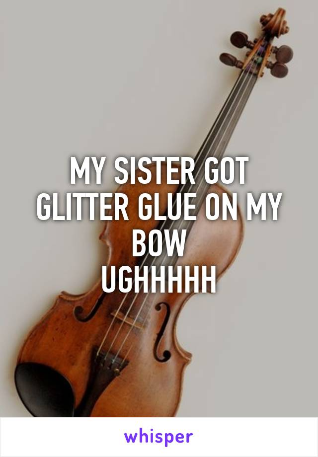 MY SISTER GOT GLITTER GLUE ON MY BOW UGHHHHH