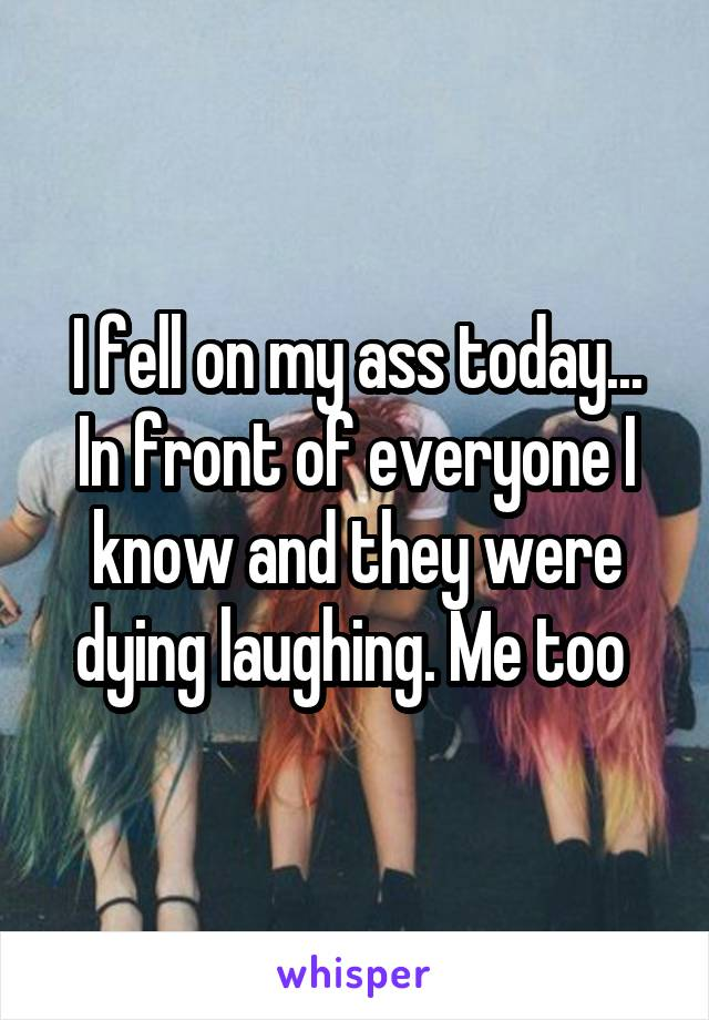 I fell on my ass today... In front of everyone I know and they were dying laughing. Me too