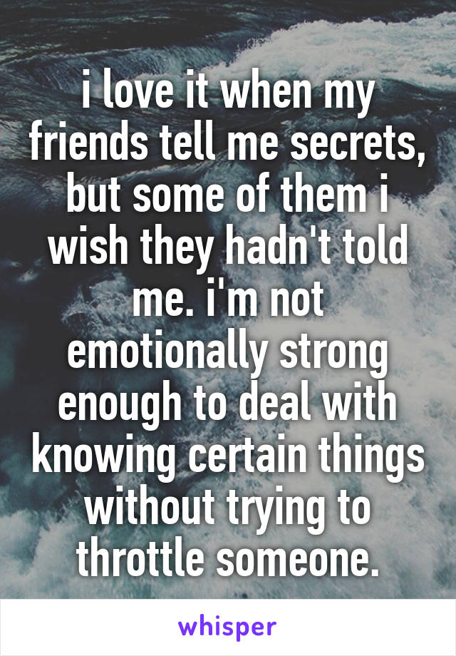 i love it when my friends tell me secrets, but some of them i wish they hadn't told me. i'm not emotionally strong enough to deal with knowing certain things without trying to throttle someone.