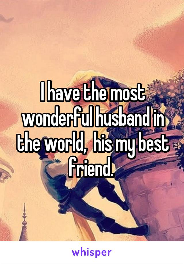 I have the most wonderful husband in the world,  his my best friend.