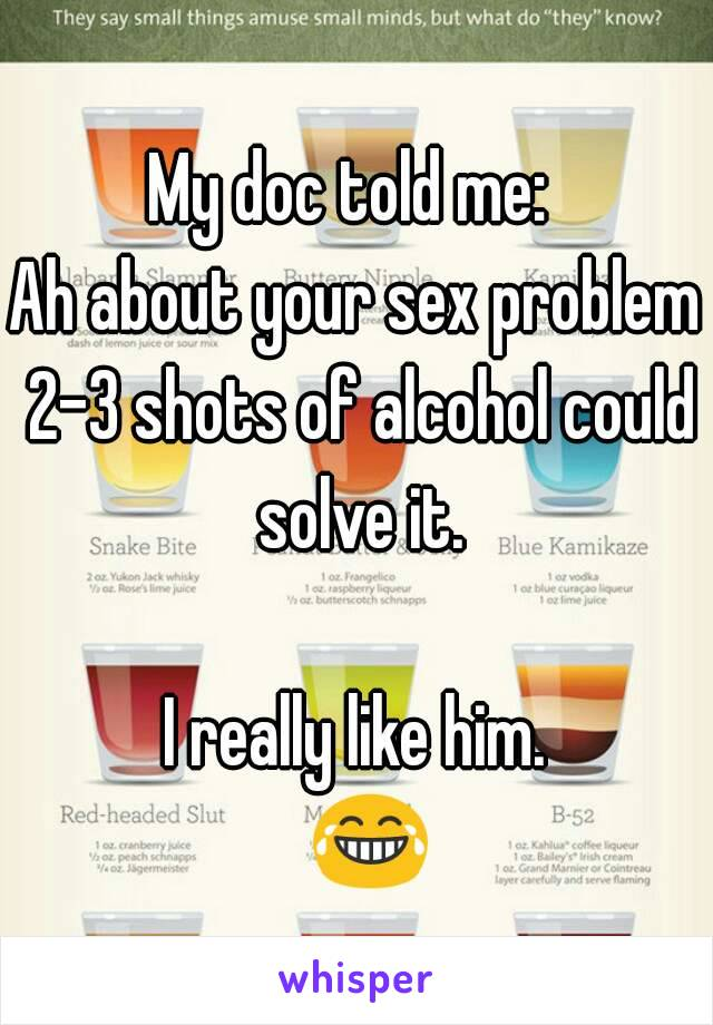 My doc told me:  Ah about your sex problem 2-3 shots of alcohol could solve it.  I really like him.   😂