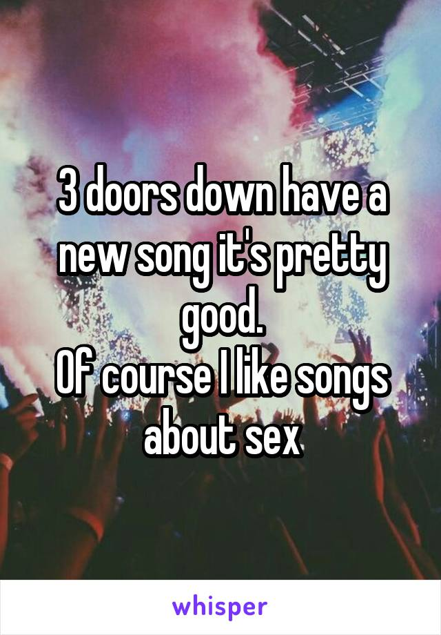 3 doors down have a new song it's pretty good. Of course I like songs about sex