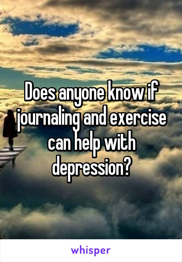 Does anyone know if journaling and exercise can help with depression?