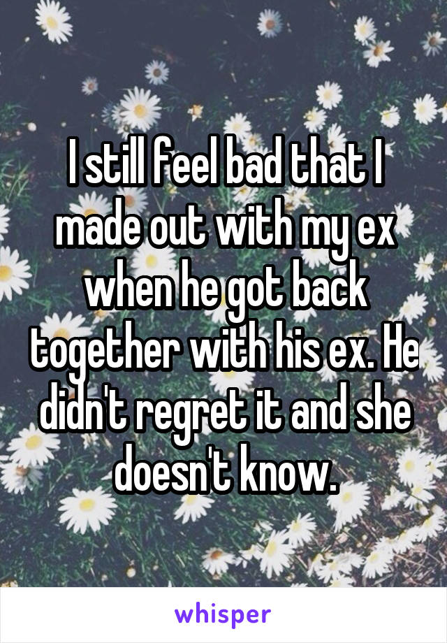 I still feel bad that I made out with my ex when he got back together with his ex. He didn't regret it and she doesn't know.