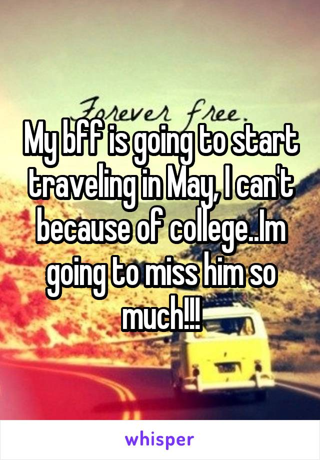 My bff is going to start traveling in May, I can't because of college..Im going to miss him so much!!!