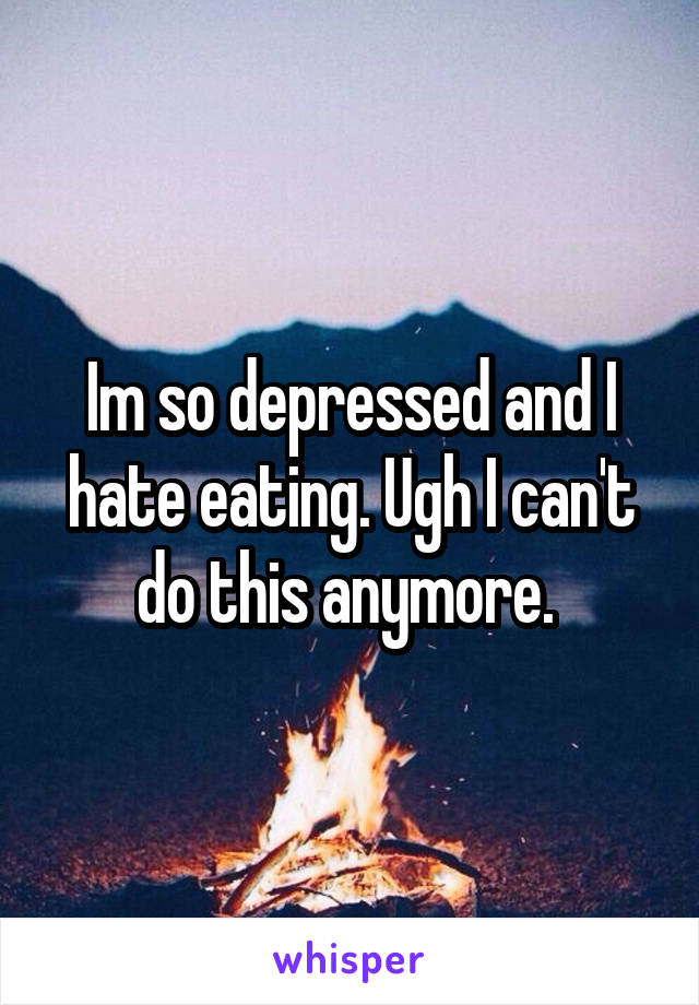 Im so depressed and I hate eating. Ugh I can't do this anymore.