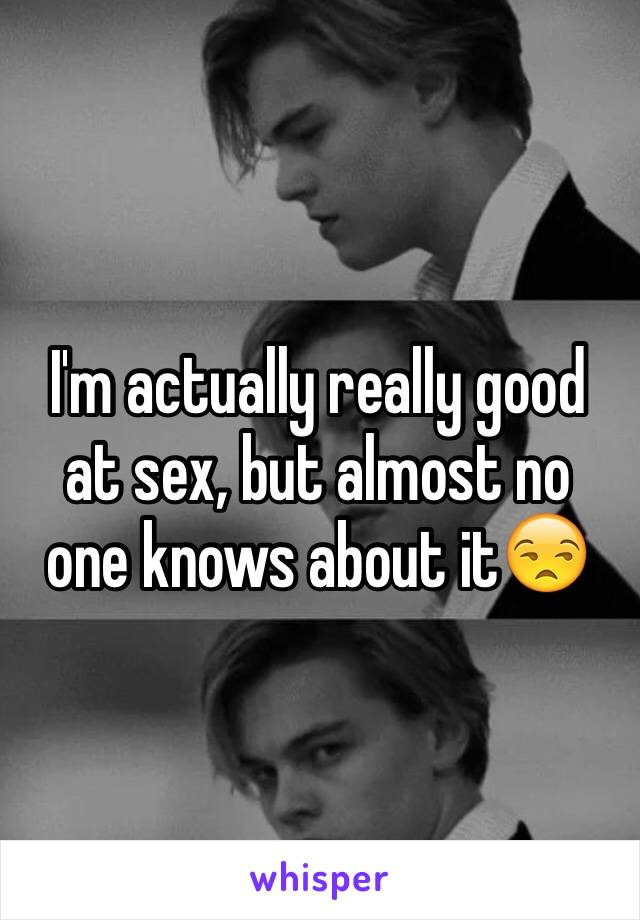 I'm actually really good at sex, but almost no one knows about it😒