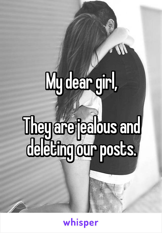 My dear girl,  They are jealous and deleting our posts.