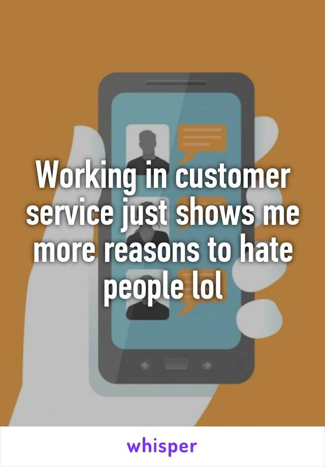 Working in customer service just shows me more reasons to hate people lol