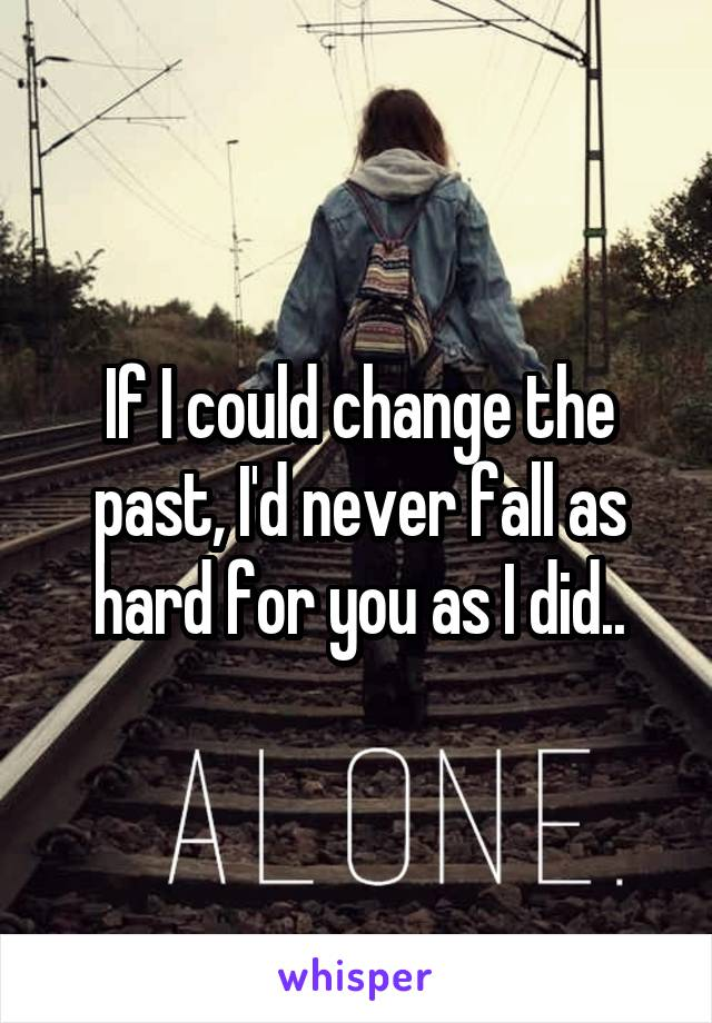 If I could change the past, I'd never fall as hard for you as I did..