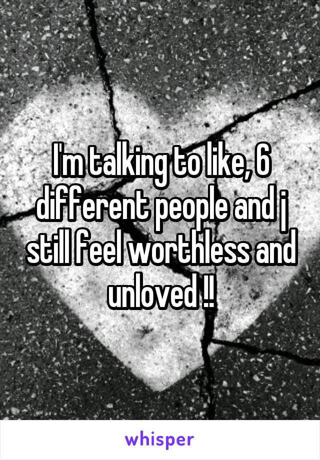 I'm talking to like, 6 different people and j still feel worthless and unloved !!