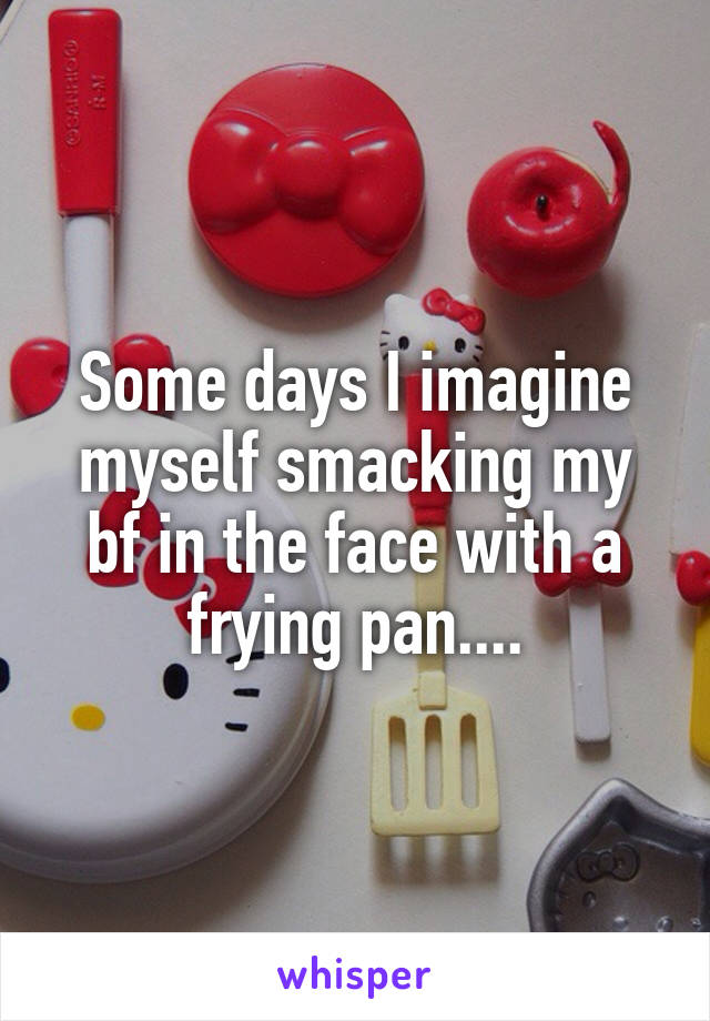 Some days I imagine myself smacking my bf in the face with a frying pan....