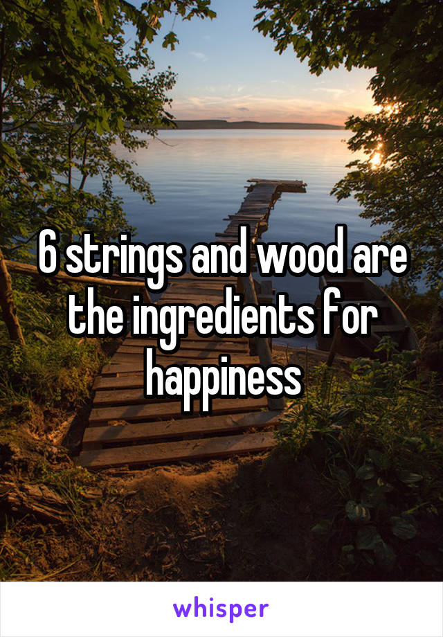 6 strings and wood are the ingredients for happiness