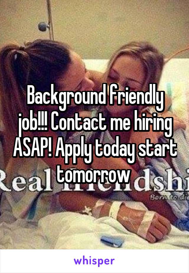 Background friendly job!!! Contact me hiring ASAP! Apply today start tomorrow