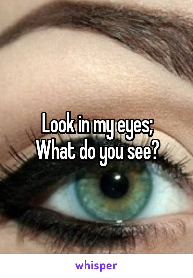 Look in my eyes; What do you see?