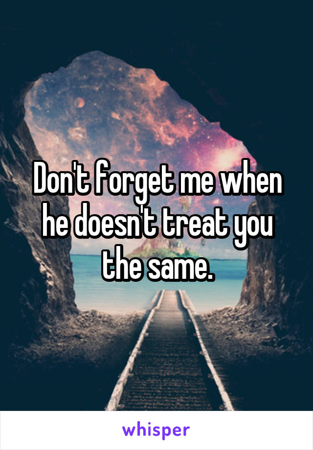 Don't forget me when he doesn't treat you the same.