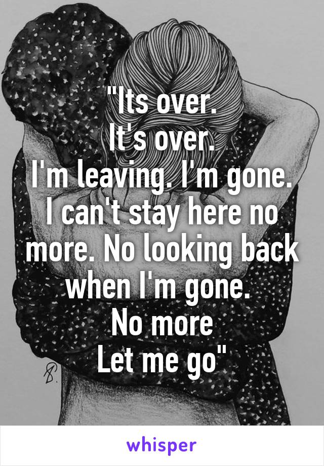 """""""Its over. It's over. I'm leaving. I'm gone. I can't stay here no more. No looking back when I'm gone.  No more Let me go"""""""